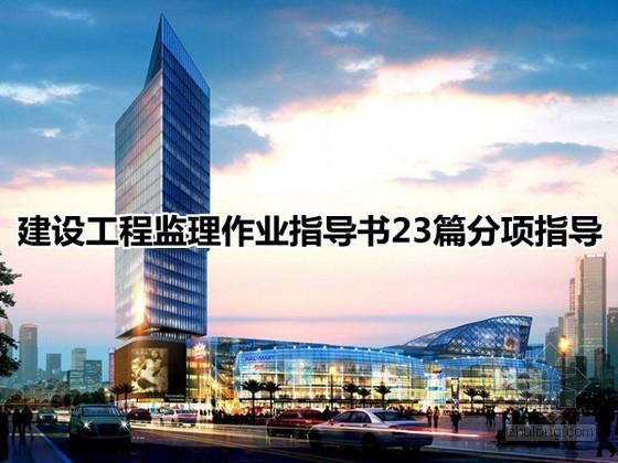[北京]建设工程监理作业指导书(约合250页 23篇分项指导)