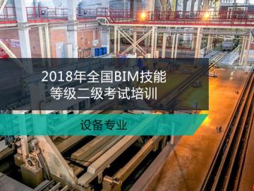 2018年全国BIM技能等级二级考试培训-设备专业(培训费用 不含报名费)