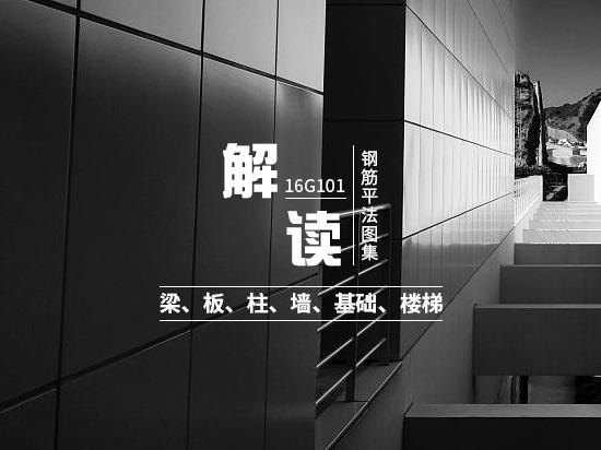 解读16G101钢筋平法图集—梁、板、柱、墙、基础、楼梯
