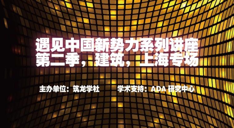 讲座|«遇见·中国新势力»系列讲座,第二季,建筑,上海专场_11