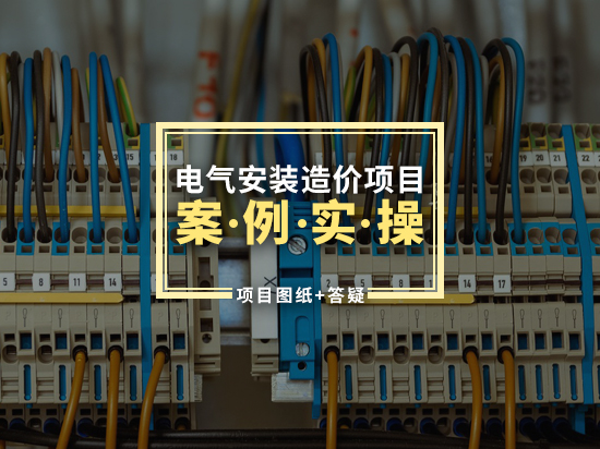 电气安装造价项目案例实操(项目图纸+答疑)